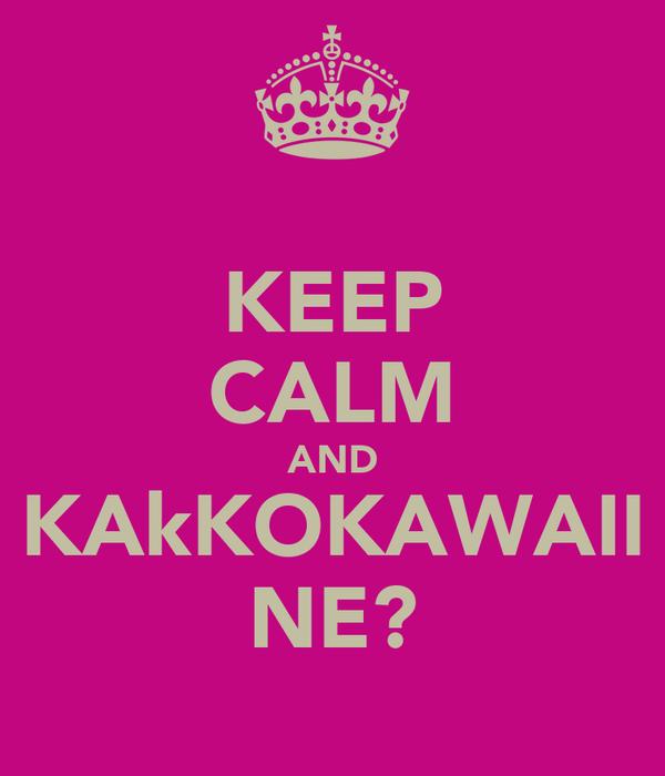KEEP CALM AND KAkKOKAWAII NE?