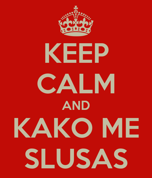 KEEP CALM AND KAKO ME SLUSAS