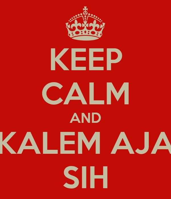 KEEP CALM AND KALEM AJA SIH