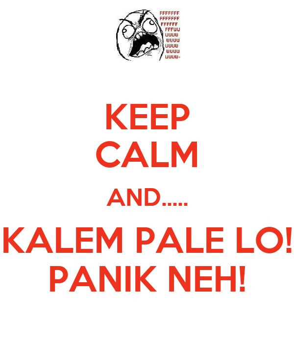 KEEP CALM AND..... KALEM PALE LO! PANIK NEH!