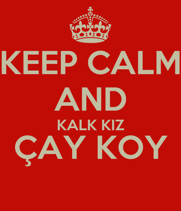 KEEP CALM AND KALK KIZ ÇAY KOY