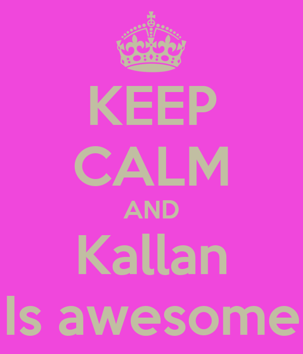 KEEP CALM AND Kallan Is awesome