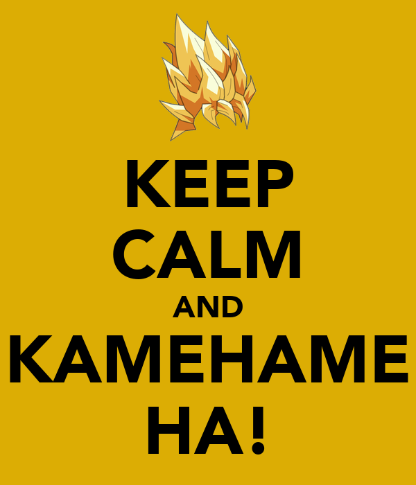 KEEP CALM AND KAMEHAME HA!