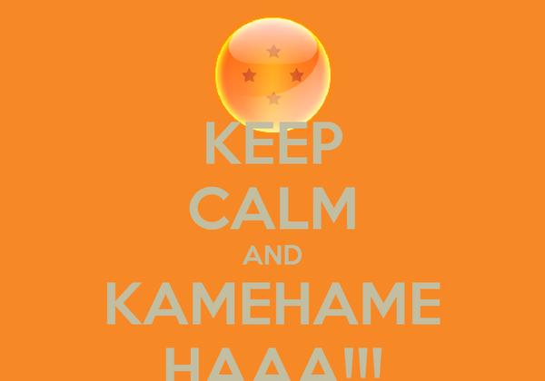 KEEP CALM AND KAMEHAME HAAA!!!