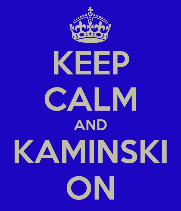 KEEP CALM AND KAMINSKI ON
