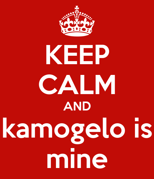 KEEP CALM AND kamogelo is mine