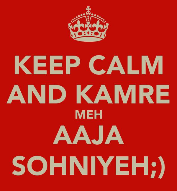KEEP CALM  AND KAMRE  MEH AAJA SOHNIYEH;)