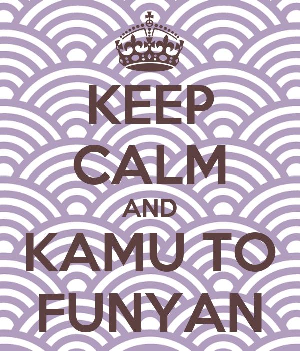 KEEP CALM AND KAMU TO FUNYAN