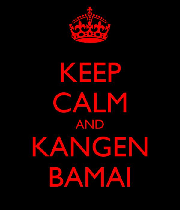 KEEP CALM AND KANGEN BAMAI