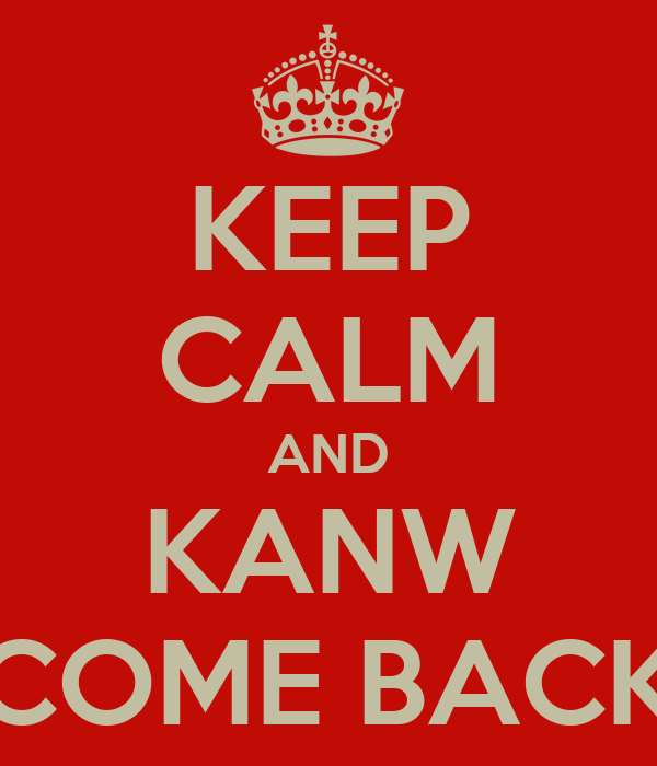 KEEP CALM AND KANW COME BACK