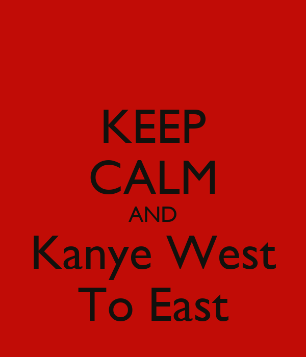 KEEP CALM AND Kanye West To East
