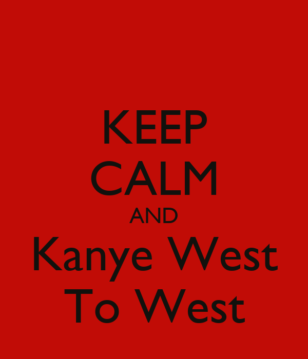 KEEP CALM AND Kanye West To West
