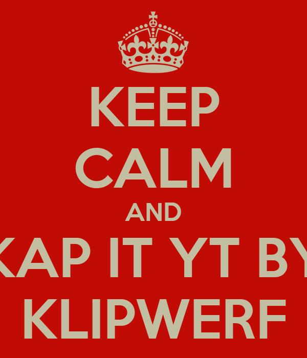 KEEP CALM AND KAP IT YT BY KLIPWERF