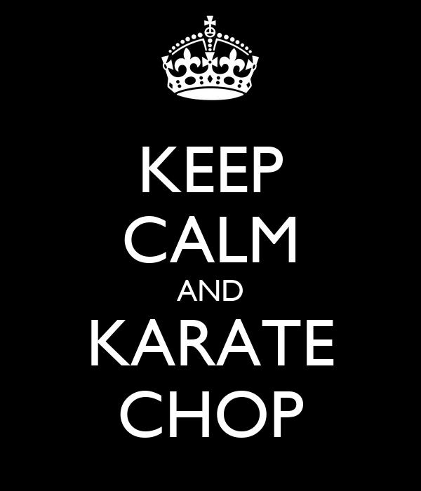 KEEP CALM AND KARATE CHOP