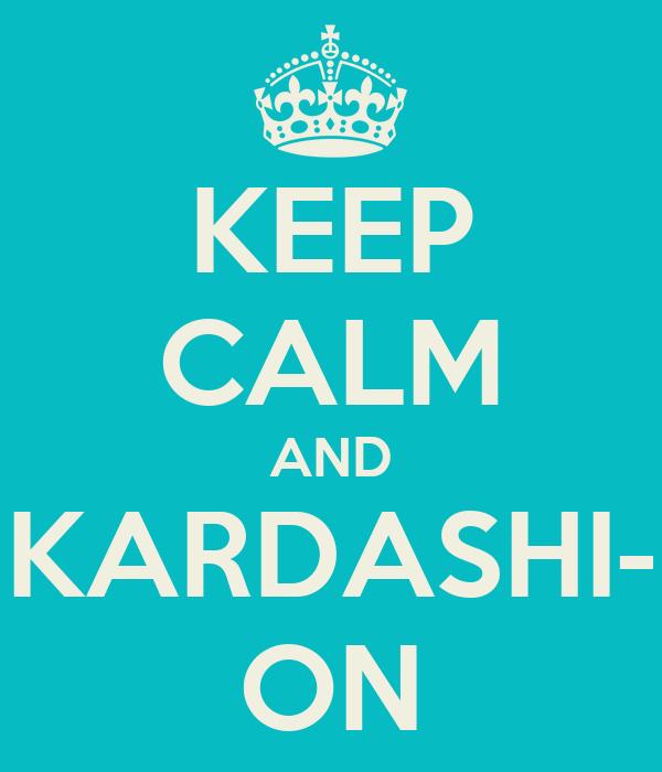 KEEP CALM AND KARDASHI- ON