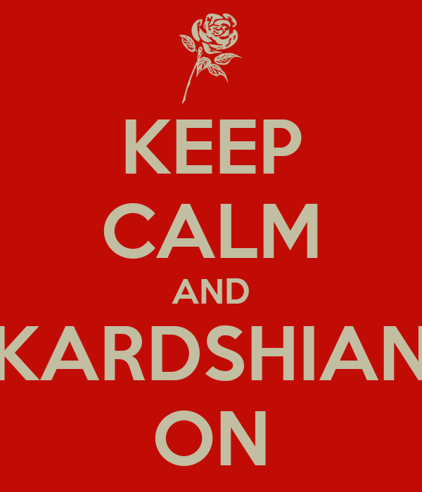 KEEP CALM AND KARDSHIAN ON