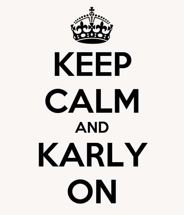 KEEP CALM AND KARLY ON
