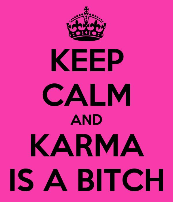 KEEP CALM AND KARMA IS A BITCH