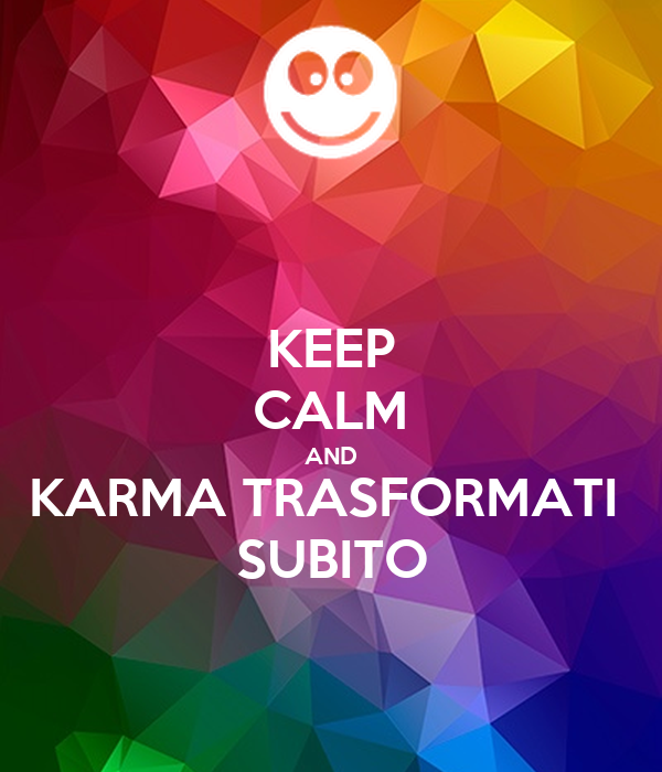 KEEP CALM AND KARMA TRASFORMATI  SUBITO