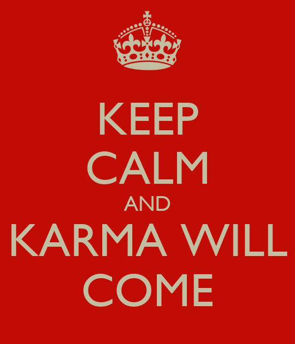 KEEP CALM AND KARMA WILL COME