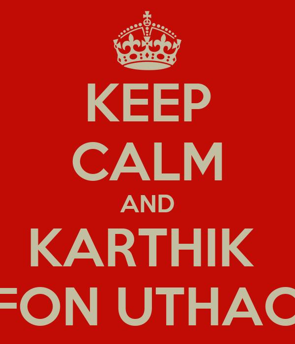 KEEP CALM AND KARTHIK  FON UTHAO