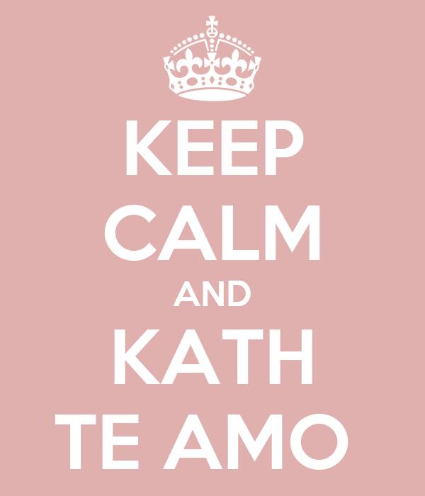 KEEP CALM AND KATH TE AMO