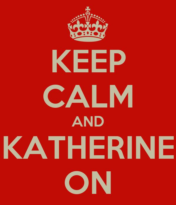 KEEP CALM AND KATHERINE ON