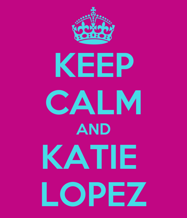 KEEP CALM AND KATIE  LOPEZ