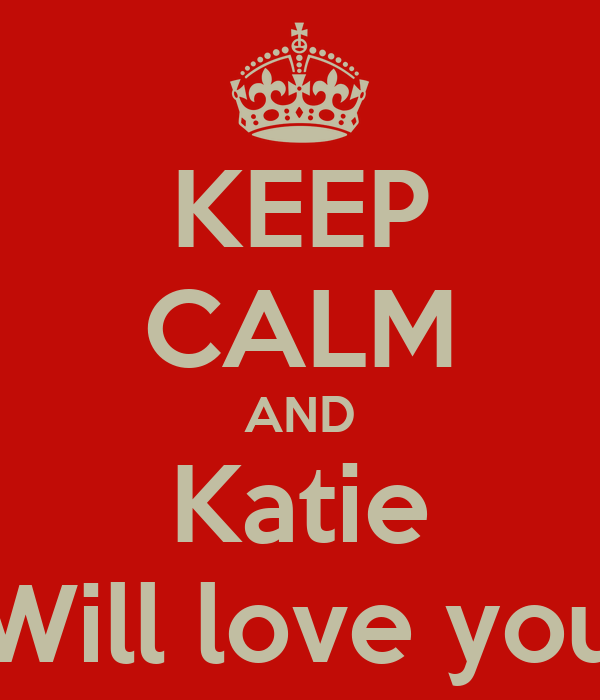 KEEP CALM AND Katie Will love you