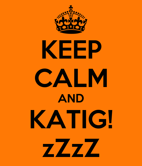 KEEP CALM AND KATIG! zZzZ
