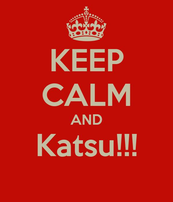 KEEP CALM AND Katsu!!!