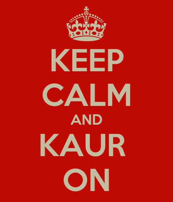 KEEP CALM AND KAUR  ON