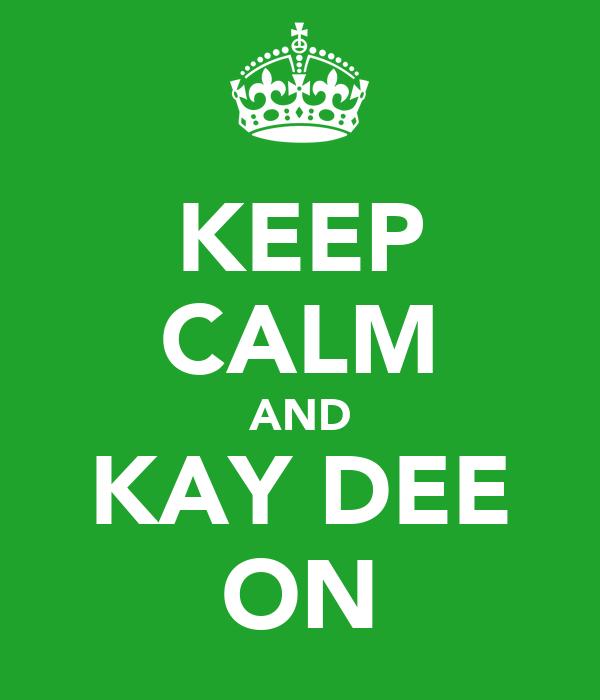 KEEP CALM AND KAY DEE ON