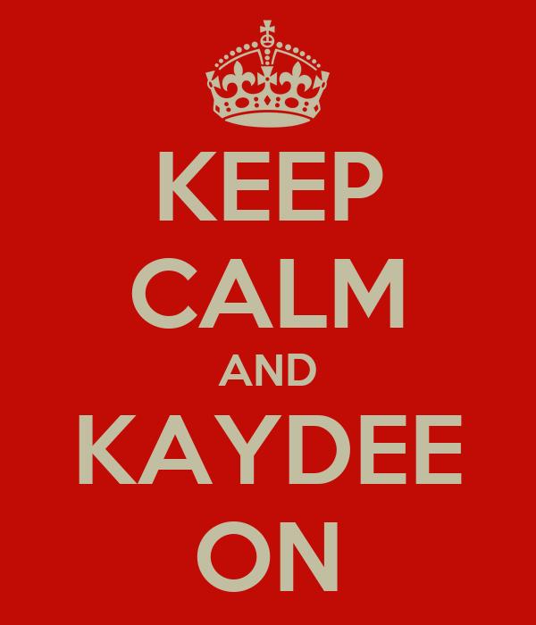 KEEP CALM AND KAYDEE ON