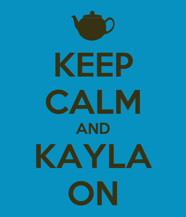 KEEP CALM AND KAYLA ON