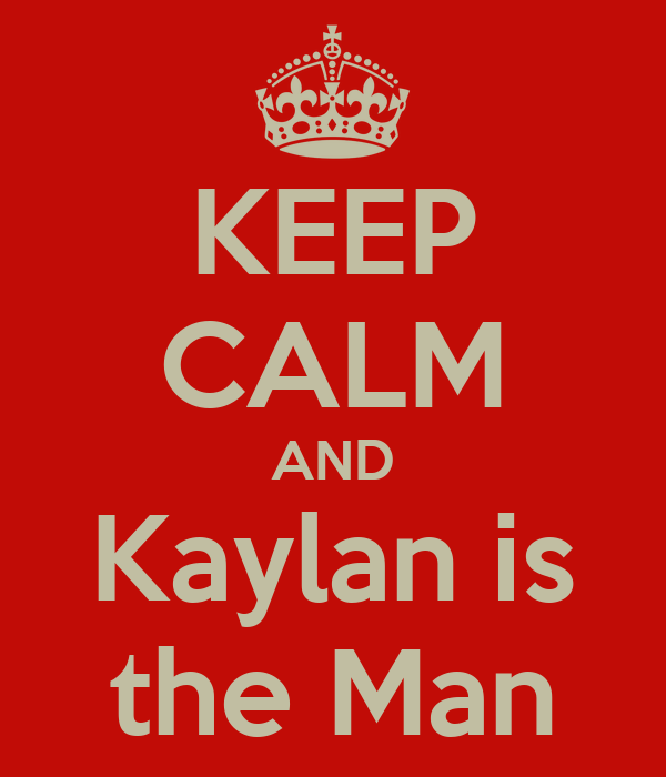 KEEP CALM AND Kaylan is the Man