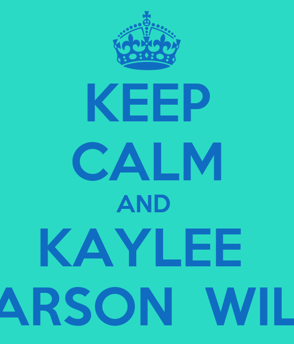 KEEP CALM AND  KAYLEE  CARSON  WILL
