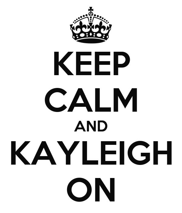 KEEP CALM AND KAYLEIGH ON