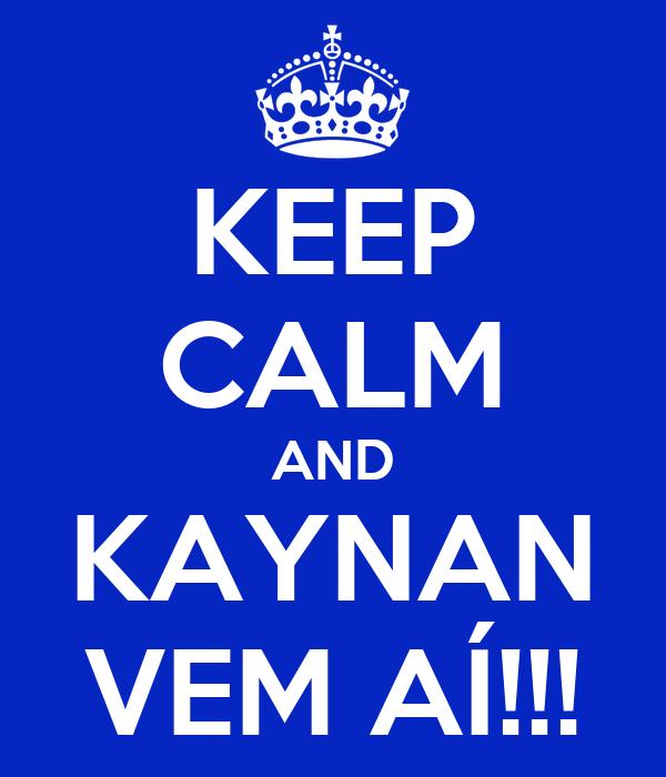 KEEP CALM AND KAYNAN VEM AÍ!!!