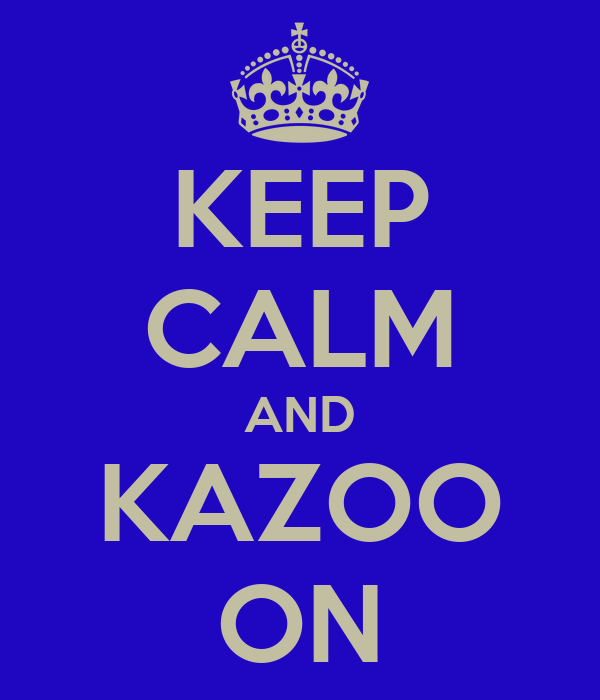 KEEP CALM AND KAZOO ON