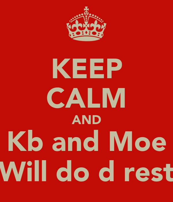 KEEP CALM AND Kb and Moe Will do d rest