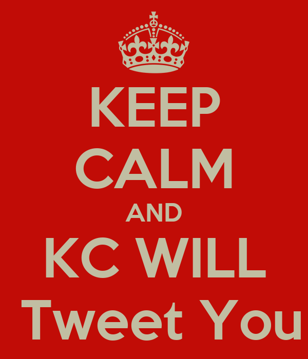 KEEP CALM AND KC WILL  Tweet You