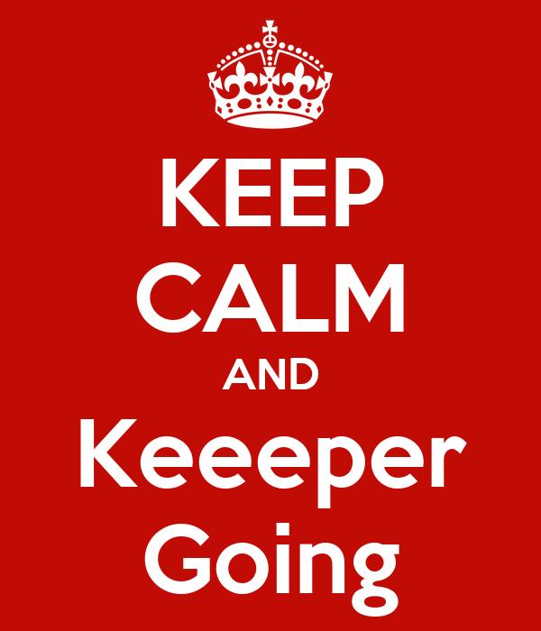 KEEP CALM AND Keeeper Going