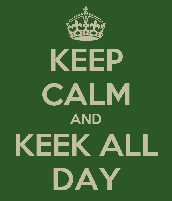 KEEP CALM AND KEEK ALL DAY