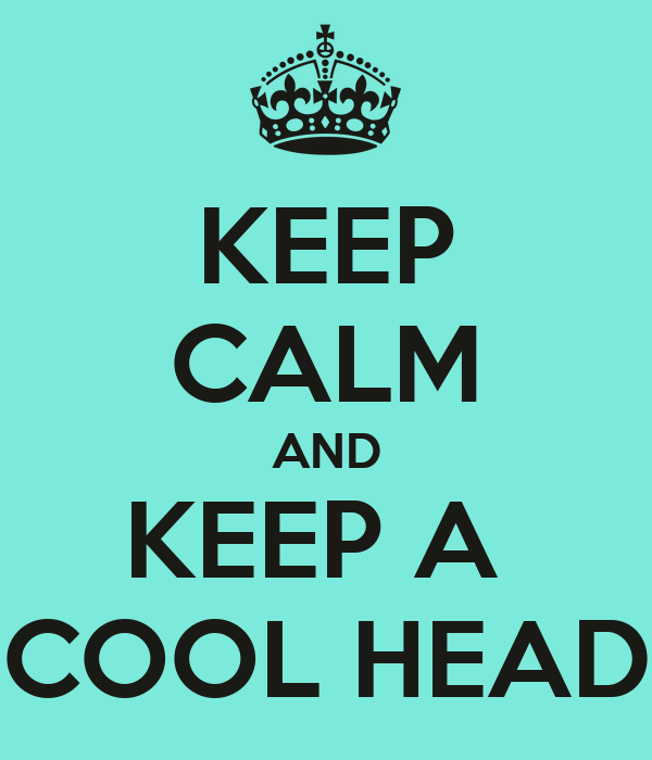 KEEP CALM AND KEEP A  COOL HEAD
