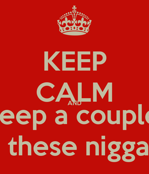 KEEP CALM AND Keep a couple  Back up in case these niggas wanna act up