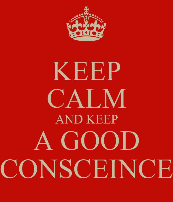 KEEP CALM AND KEEP A GOOD CONSCEINCE