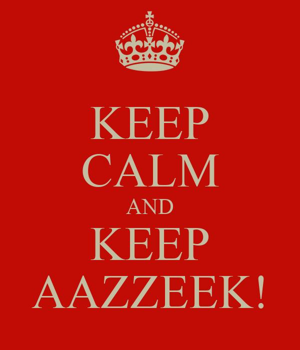KEEP CALM AND KEEP AAZZEEK!