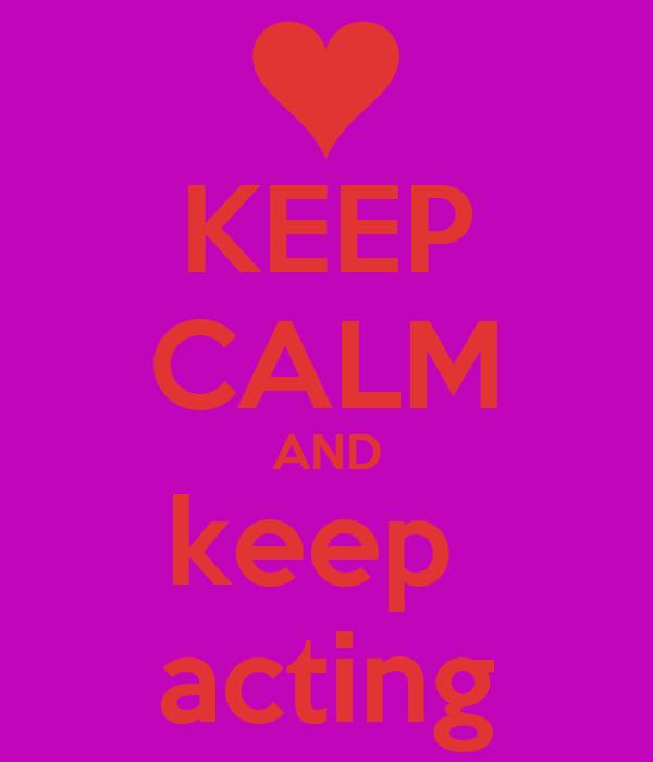KEEP CALM AND keep  acting