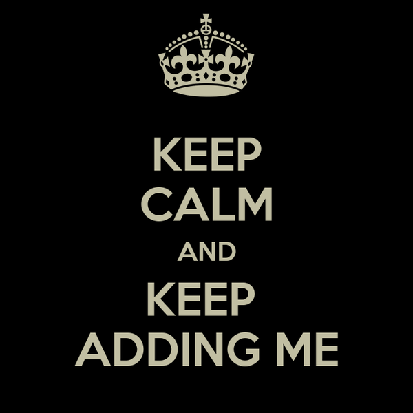 KEEP CALM AND KEEP  ADDING ME